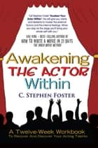 Awakening The Actor Within - A Twelve-Week Workbook To Recover And Discover Your Acting Talents ebook by C. Stephen Foster