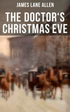 THE DOCTOR'S CHRISTMAS EVE - A Moving Saga of a Man's Journey through His Life ebook by James Lane Allen