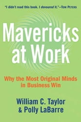 Mavericks at Work - Why the Most Original Minds in Business Win ebook by William C. Taylor,Polly G. LaBarre
