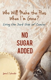 Who Will Make the Pies When I'm Gone? - Living the Dark Side of Cancer (No Sugar Added) ebook by Jamie C. Schneider