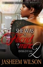 She Was a Friend of Mine 2: Disloyal ebook by Jasheem Wilson