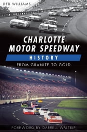 Charlotte Motor Speedway History - From Granite to Gold ebook by Deb Williams,Darrell Waltrip