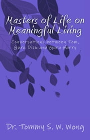 Masters of Life on Meaningful Living: Conversations between Tom, Guru Dick and Guru Harry ebook by Tommy S. W. Wong