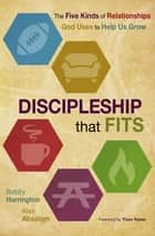 Discipleship that Fits - The Five Kinds of Relationships God Uses to Help Us Grow ebook by Bobby William Harrington, Alex Absalom, Thom Rainer
