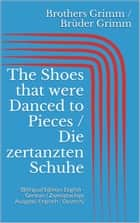 The Shoes that were Danced to Pieces / Die zertanzten Schuhe - (Bilingual Edition: English - German / Zweisprachige Ausgabe: Englisch - Deutsch) ebook by Jacob Grimm, Wilhelm Grimm