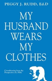 My Husband Wears My Clothes ebook by Rudd, Peggy J.