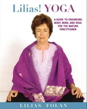 Lilias! Yoga - Your Guide to Enhancing Body, Mind, and Spirit in Midlife and Beyond ebook by Lilias Folan