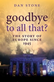 Goodbye to All That?: The Story of Europe Since 1945 ebook by Dan Stone