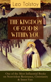 THE KINGDOM OF GOD IS WITHIN YOU (One of the Most Influential Books on Nonviolent Resistance, Christianity & Inner Fate) - What It Means To Be A True Christian At Heart – Crucial Book for Understanding Tolstoyan, Nonviolent Resistance and Christian Anarchist Movements ebook by Leo Tolstoy, Leo Wiener