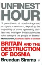 Unfinest Hour - Britain and the Destruction of Bosnia ebook by Brendan Simms
