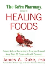 The Green Pharmacy Guide to Healing Foods - Proven Natural Remedies to Treat and Prevent More Than 80 Common Health Concerns ebook by James A. Duke