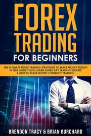 Forex Trading for Beginners: The Ultimate Forex Trading Strategies to Make Money Today! In This Guide You'll Learn Forex Day Trading Secrets & How to Make Money Currency Trading! ebook by Brendon Tracy, Brian Burchard