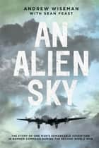 An Alien Sky - The Story of One Man's Remarkable Adventure in Bomber Command During the Second World War ebook by