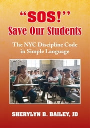 ''SOS!'' Save Our Students - The NYC Discipline Code in Simple Language ebook by Sherylyn B. Bailey, J.D.