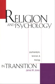 Religion and Psychology in Transition - Psychoanalysis, Feminism, and Theology ebook by Professor James W. Jones