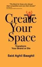 Create Your Space - Transform Your Brand or Die ebook by Said Aghil Baaghil