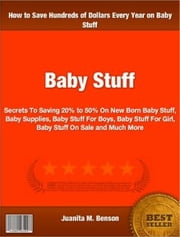 Baby Stuff - Secrets To Saving 20% to 50% On New Born Baby Stuff, Baby Supplies, Baby Stuff For Boys, Baby Stuff For Girl, Baby Stuff On Sale and Much More ebook by Juanita M. Benson