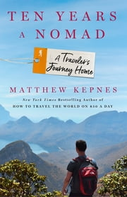 Ten Years a Nomad - A Traveler's Journey Home ebook by Matthew Kepnes