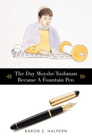 The Day Moyshe Tushman Became A Fountain Pen ebook by Baron Z. Halpern