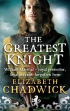 The Greatest Knight - The Story of William Marshal ebook by Elizabeth Chadwick
