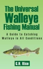 The Universal Walleye Fishing Guide - A Guide to Catching Walleye in All Conditions ebook by G.H. Rice