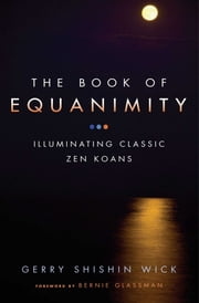 The Book of Equanimity - Illuminating Classic Zen Koans ebook by Gerry Shishin Wick,Bernie Glassman