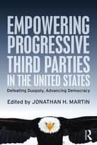 Empowering Progressive Third Parties in the United States - Defeating Duopoly, Advancing Democracy ebook by Jonathan H. Martin
