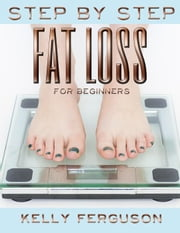 Step By Step Fat Loss For Beginners ebook by Kelly Ferguson