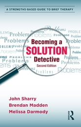 Becoming a Solution Detective - A Strengths-Based Guide to Brief Therapy ebook by John Sharry,Brendan Madden,Melissa Darmody