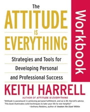 The Attitude Is Everything Workbook - Strategies and Tools for Developing Personal and Professional Success ebook by Keith Harrell