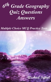 6th Grade Geography Quiz Questions Answers: Multiple Choice MCQ Practice Tests ebook by Arshad Iqbal