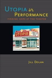 Utopia in Performance: Finding Hope at the Theater ebook by Jill Dolan