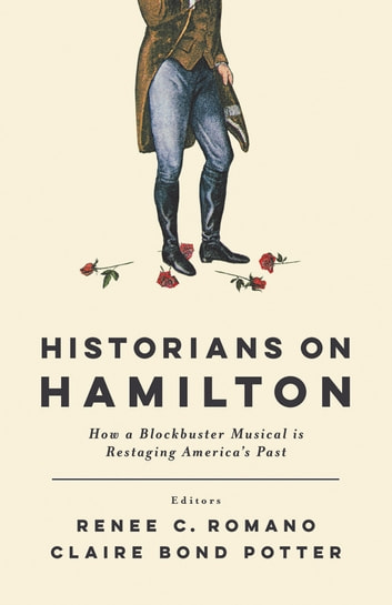 Historians on Hamilton - How a Blockbuster Musical Is Restaging America's Past ebook by Renee C. Romano,Claire Bond Potter,William Hogeland,Joanne B. Freeman,Lyra D. Monteiro,Leslie M. Harris,Catherine Allgor,Michael O'Malley,David Waldstreicher,Jeffrey L. Pasley,Andrew M. Schocket,Elizabeth L. Wollman,Brian Eugenio Herrera,Jim Cullen,Joseph M. Adelman,Patricia Herrera