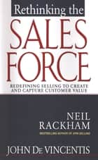 Rethinking the Sales Force: Redefining Selling to Create and Capture Customer Value ebook by John DeVincentis,Neil Rackham