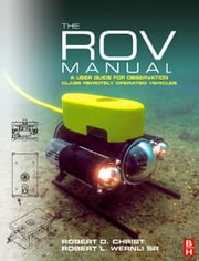 The ROV Manual - A User Guide for Observation Class Remotely Operated Vehicles ebook by Robert D Christ,Robert L. Wernli, Sr