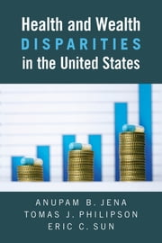 Health and Wealth Disparities in the United States ebook by Anupam B. Jena,Thomas J. Phillipson,Eric C. Sun