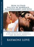 How to Find Success In Marriage, Relationships and Love ( Revised Edition/Reissued) - The Success You Always Wanted in Love, Marriage and Relationships ebook by Raymoni Love