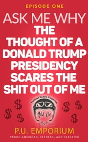 Ask Me Why the Thought of a Donald Trump Presidency Scares the Shit Out of Me ebook by P.U. Emporium