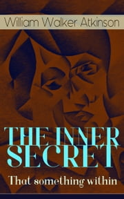 THE INNER SECRET - That something within - The Journey of Self-Discovery ebook by William Walker Atkinson