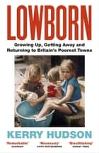 Lowborn - Growing Up, Getting Away and Returning to Britain's Poorest Towns ebook by Kerry Hudson