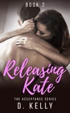 Releasing Kate - Book Two ebook by D. Kelly