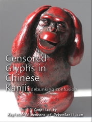 Censored Glyphs in Chinese Kanji: Debunking Confusion ebook by Registered Members of debunKanji.com