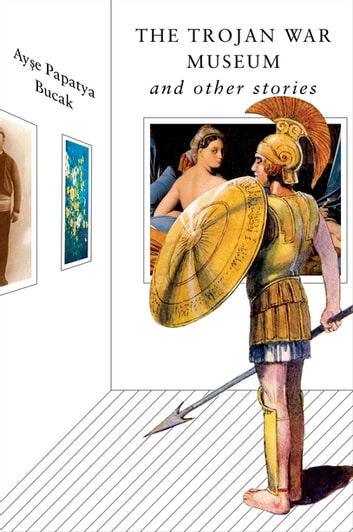 The Trojan War Museum: and Other Stories ebook by Ayse Papatya Bucak