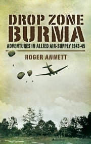Drop Zone Burma - Adventures in Allied Air-Supply 1943-45 ebook by Roger   Annett