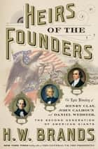 Heirs of the Founders - The Epic Rivalry of Henry Clay, John Calhoun and Daniel Webster, the Second Generation of American Giants ebook by H. W. Brands