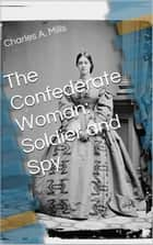 The Confederate Woman: Soldier and Spy ebook by Charles A. Mills