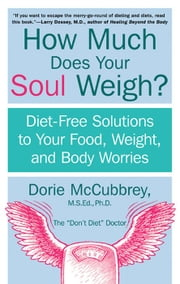 How Much Does Your Soul Weigh? - Diet-Free Solutions to Your Food, Weight, and Body Worries ebook by Dorie McCubbrey
