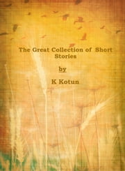 The Great Collection of Short Stories ebook by K Kotun