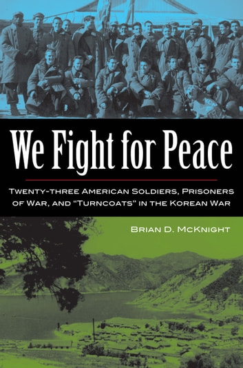 We Fight for Peace - Twenty-Three American Soldiers, Prisoners of War, and Turncoats in the Korean War ebook by Brian D. McKnight