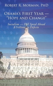 "Obama's First Year — ""Hope and Change"" - Socialism — Full Speed Ahead $Trillions in Deficits ebook by Robert R. Morman, PhD"